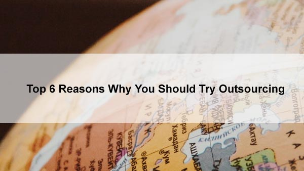 Top 6 Reasons Why You Should Try Outsourcing